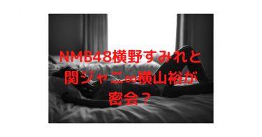 NMBはセフレ養成所?横野すみれ卒業間近でも関ジャニ横山は文春砲ノーダメージ!