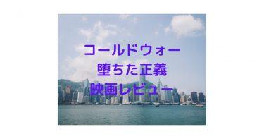 チョウユンファ参戦!映画コールドウォー香港警察堕ちた正義がデモへ至る伏線と中国の影チラホラ?